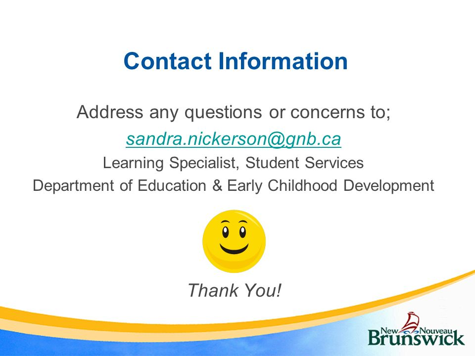 Address any questions or concerns to; sandra.nickerson@gnb.ca Learning Specialist, Student Services Department of Education & Early Childhood Developm
