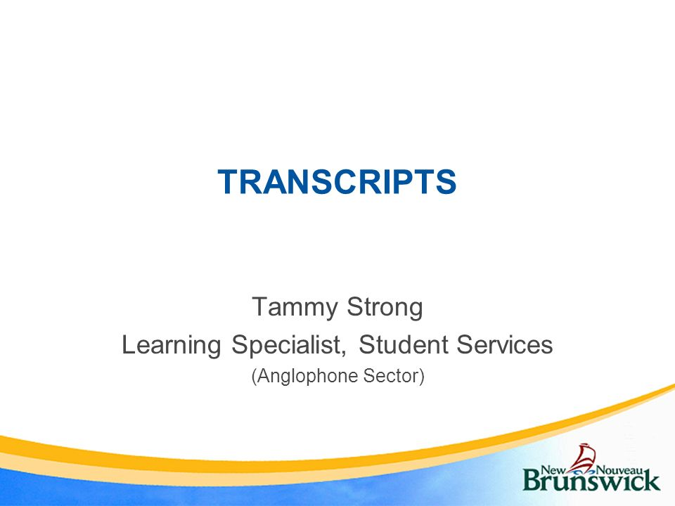 TRANSCRIPTS Tammy Strong Learning Specialist, Student Services (Anglophone Sector)