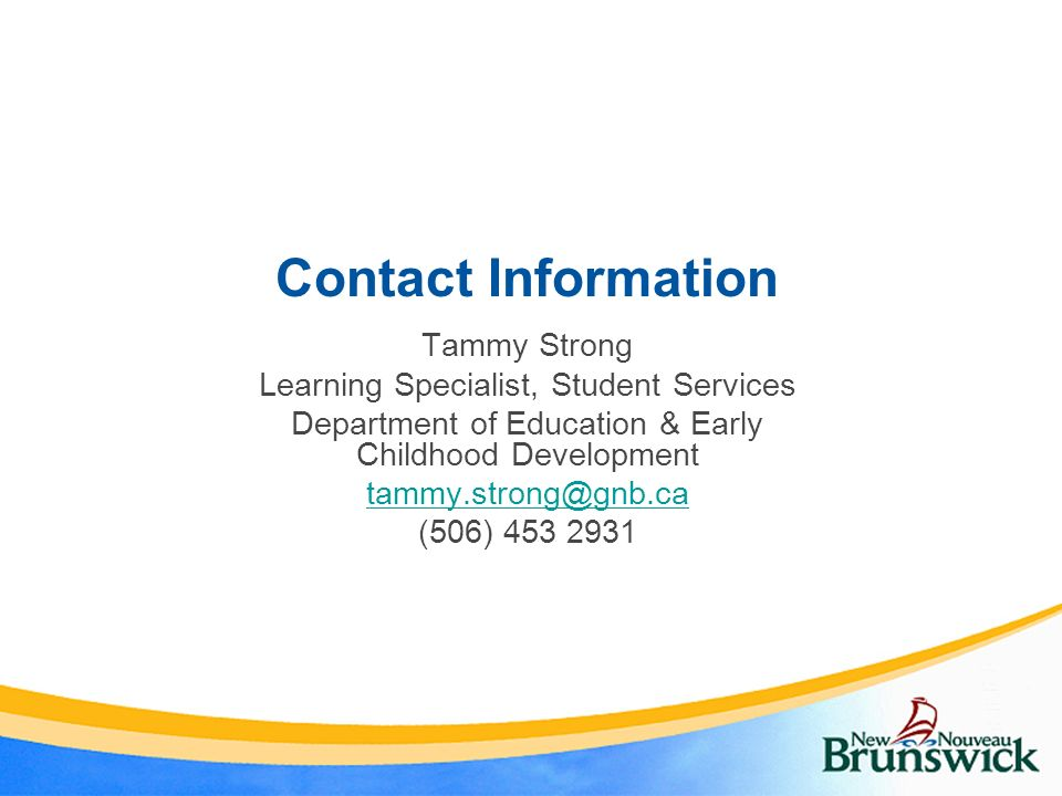 Contact Information Tammy Strong Learning Specialist, Student Services Department of Education & Early Childhood Development tammy.strong@gnb.ca (506)