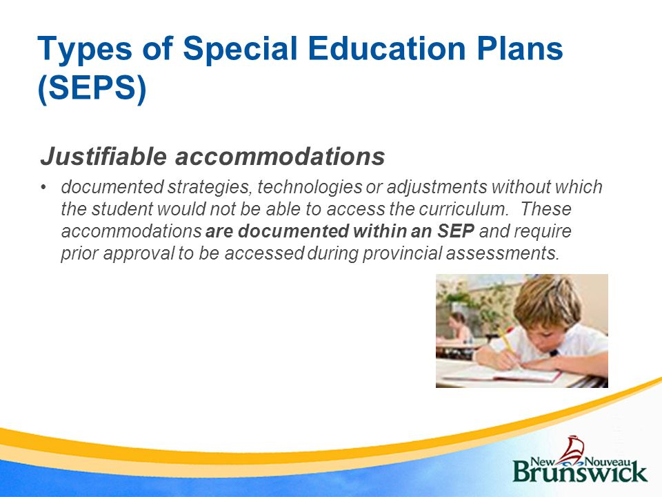 Types of Special Education Plans (SEPS) Justifiable accommodations documented strategies, technologies or adjustments without which the student would