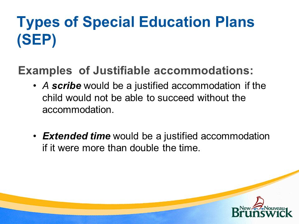 Types of Special Education Plans (SEP) Examples of Justifiable accommodations: A scribe would be a justified accommodation if the child would not be a