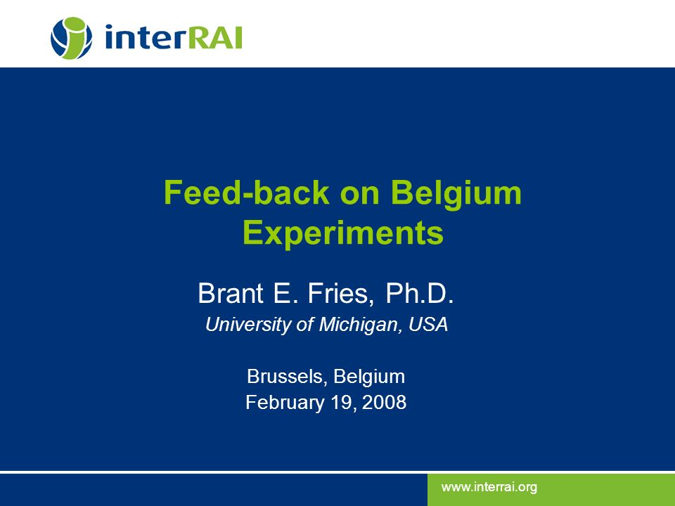 www.interrai.org Brant E. Fries, Ph.D. Feed-back on Belgium Experiments Brant E. Fries, Ph.D. University of Michigan, USA Brussels, Belgium February 1