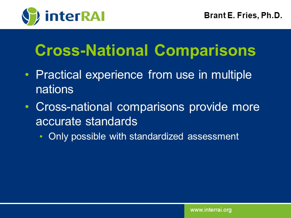 www.interrai.org Brant E. Fries, Ph.D. Cross-National Comparisons Practical experience from use in multiple nations Cross-national comparisons provide