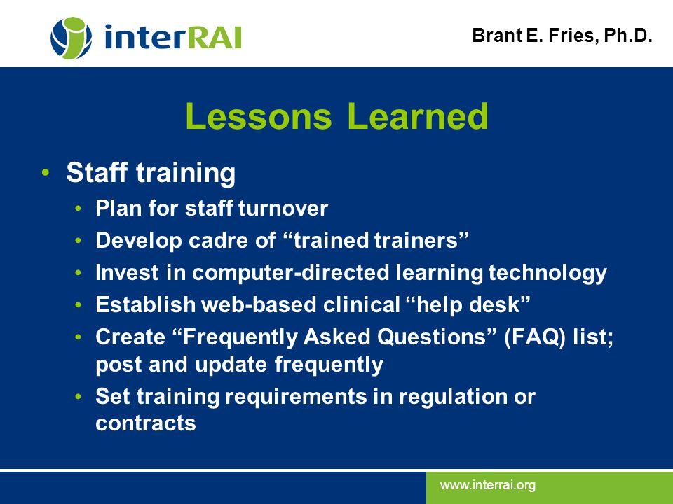 www.interrai.org Brant E. Fries, Ph.D. Lessons Learned Staff training Plan for staff turnover Develop cadre of trained trainers Invest in computer-dir