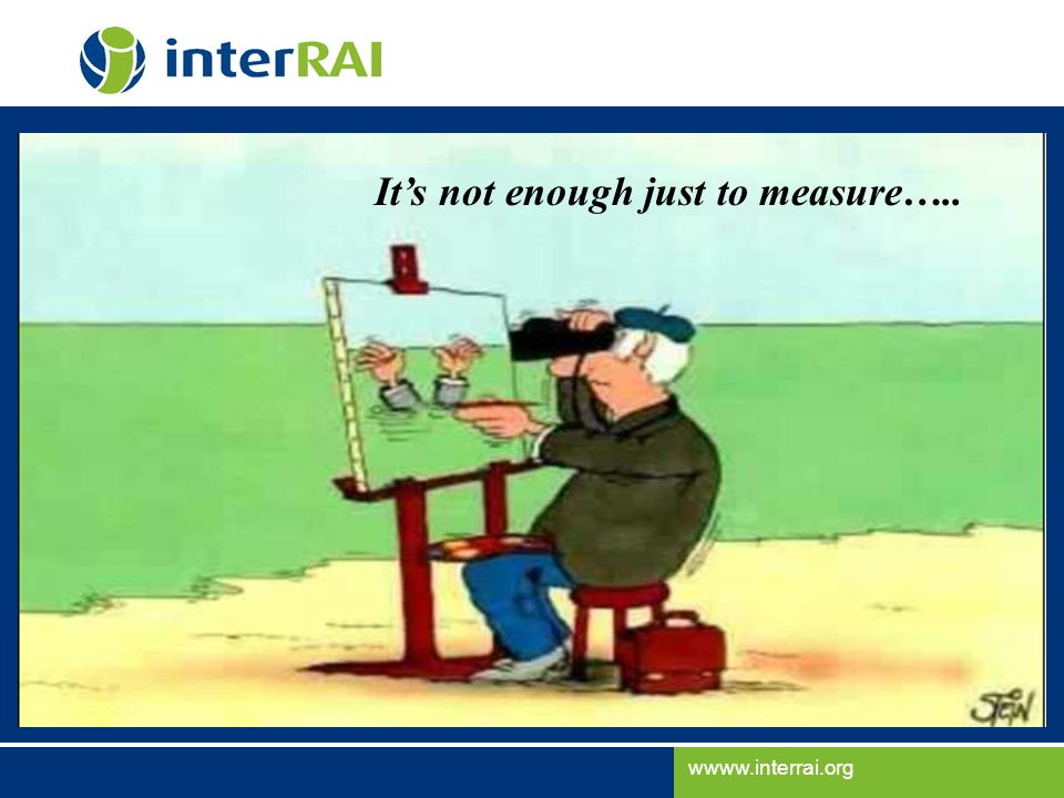 wwww.interrai.org Its not enough just to measure…..