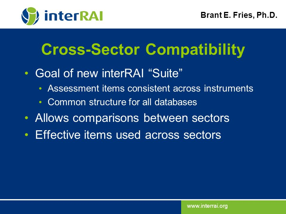 www.interrai.org Brant E. Fries, Ph.D. Cross-Sector Compatibility Goal of new interRAI Suite Assessment items consistent across instruments Common str