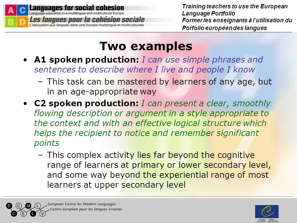 Training teachers to use the European Language Portfolio Former les enseignants à lutilisation du Porfolio européen des langues Two examples A1 spoken production: I can use simple phrases and sentences to describe where I live and people I know –This task can be mastered by learners of any age, but in an age-appropriate way C2 spoken production: I can present a clear, smoothly flowing description or argument in a style appropriate to the context and with an effective logical structure which helps the recipient to notice and remember significant points –This complex activity lies far beyond the cognitive range of learners at primary or lower secondary level, and some way beyond the experiential range of most learners at upper secondary level