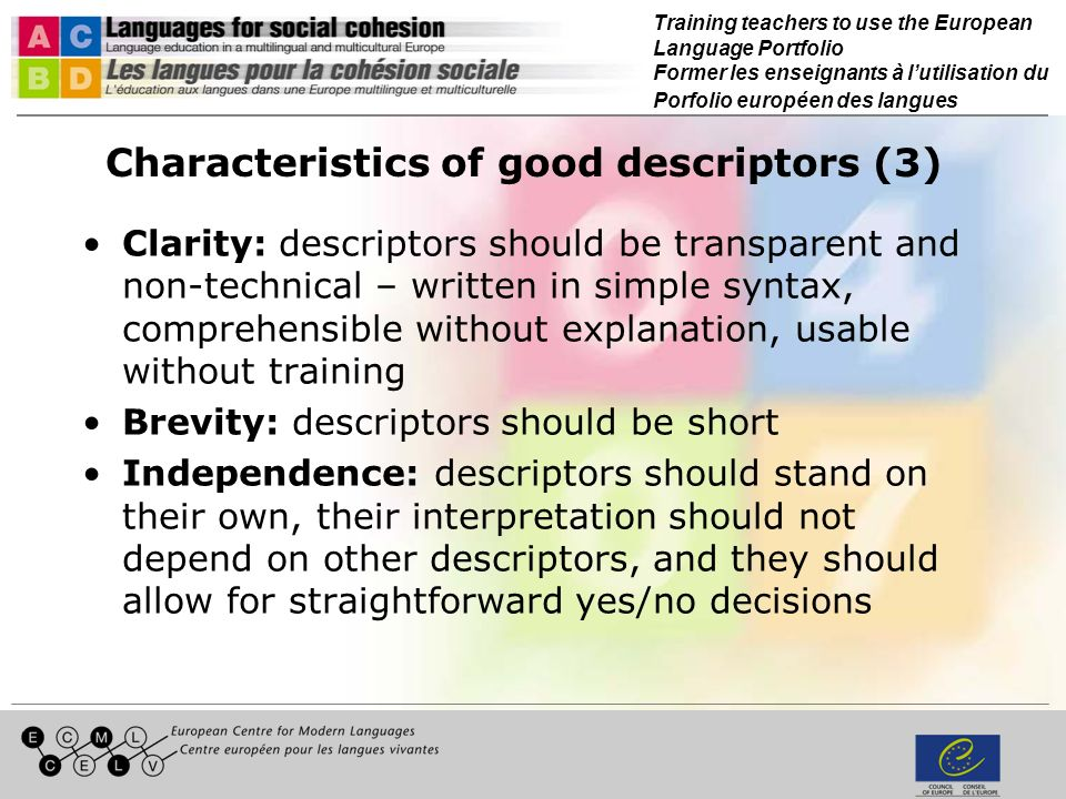 Training teachers to use the European Language Portfolio Former les enseignants à lutilisation du Porfolio européen des langues Characteristics of good descriptors (3) Clarity: descriptors should be transparent and non-technical – written in simple syntax, comprehensible without explanation, usable without training Brevity: descriptors should be short Independence: descriptors should stand on their own, their interpretation should not depend on other descriptors, and they should allow for straightforward yes/no decisions