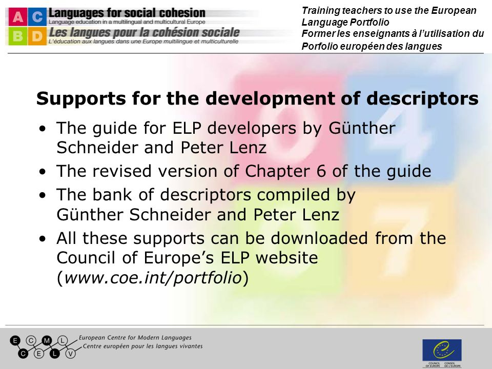 Training teachers to use the European Language Portfolio Former les enseignants à lutilisation du Porfolio européen des langues Supports for the development of descriptors The guide for ELP developers by Günther Schneider and Peter Lenz The revised version of Chapter 6 of the guide The bank of descriptors compiled by Günther Schneider and Peter Lenz All these supports can be downloaded from the Council of Europes ELP website (www.coe.int/portfolio)