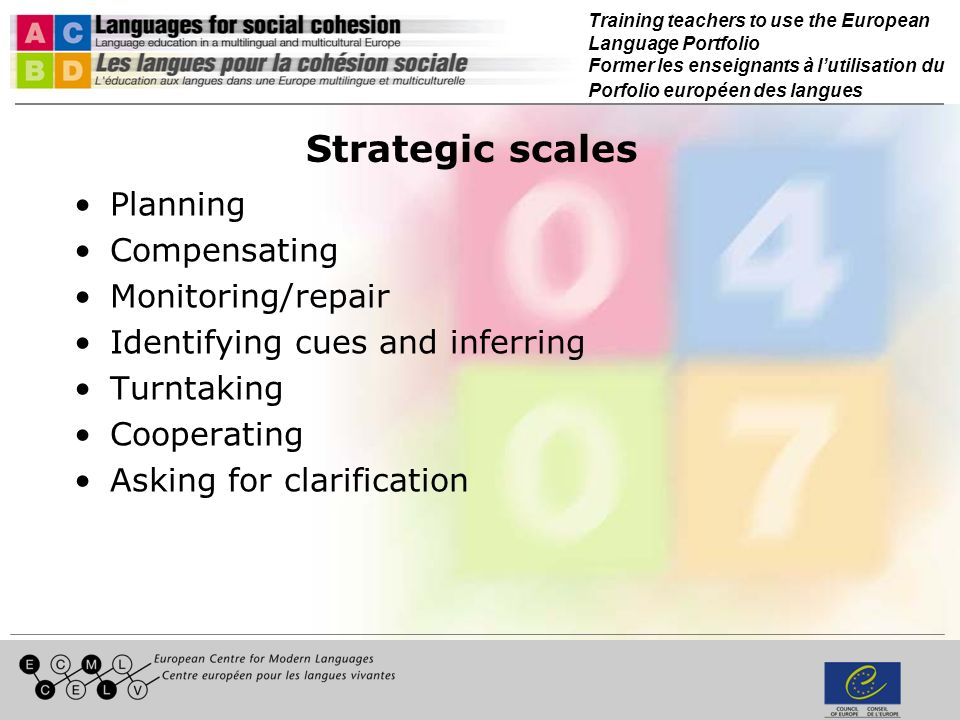 Training teachers to use the European Language Portfolio Former les enseignants à lutilisation du Porfolio européen des langues Strategic scales Planning Compensating Monitoring/repair Identifying cues and inferring Turntaking Cooperating Asking for clarification