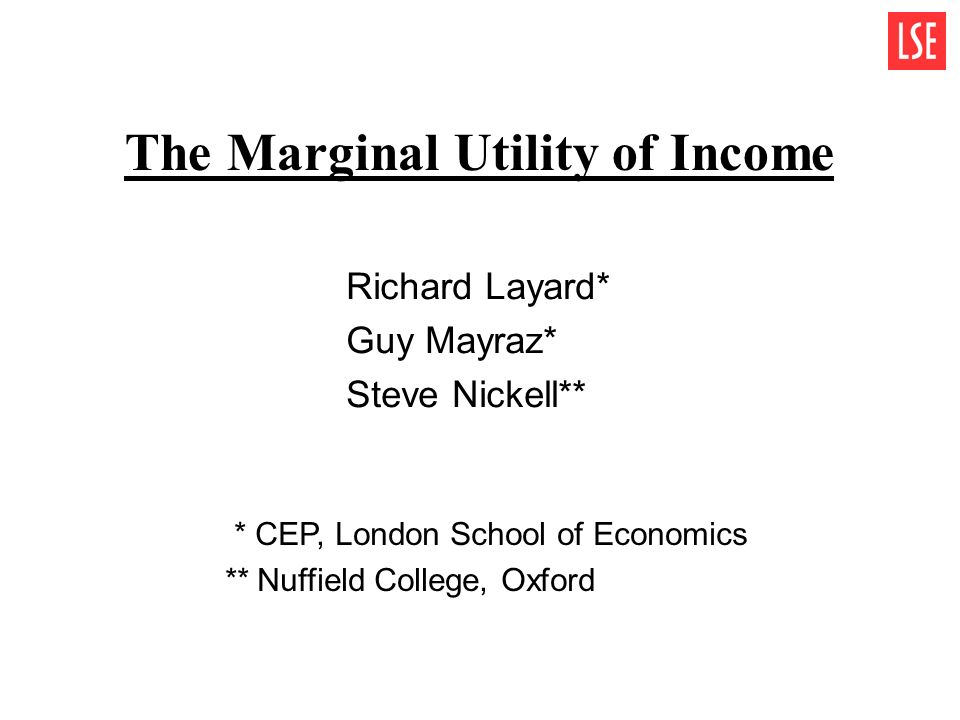 The Marginal Utility of Income Richard Layard* Guy Mayraz* Steve Nickell** * CEP, London School of Economics ** Nuffield College, Oxford