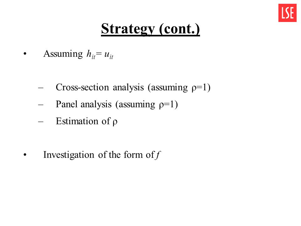 Strategy (cont.) Assuming h it = u it –Cross-section analysis (assuming ρ=1) –Panel analysis (assuming ρ=1) –Estimation of ρ Investigation of the form