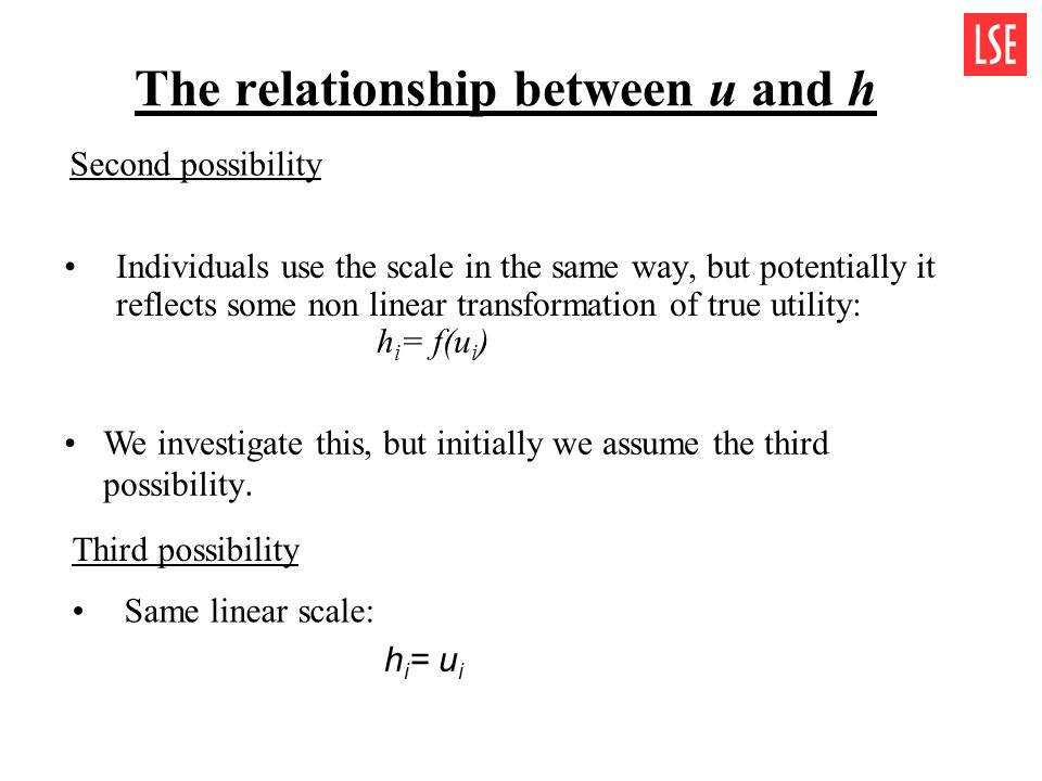 Individuals use the scale in the same way, but potentially it reflects some non linear transformation of true utility: h i = f(u i ) The relationship