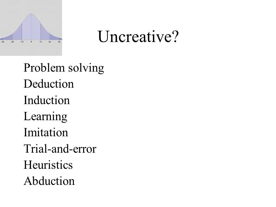 Uncreative? Problem solving Deduction Induction Learning Imitation Trial-and-error Heuristics Abduction