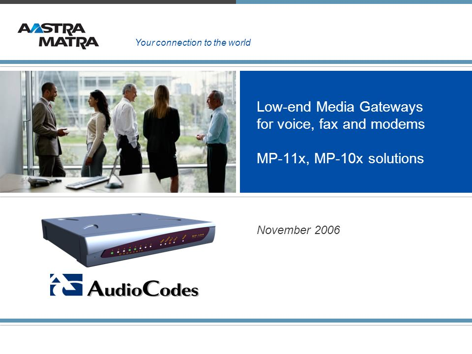 Low-end Media Gateways for voice, fax and modems MP-11x, MP-10x solutions November 2006 Your connection to the world