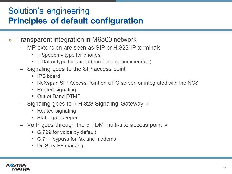 10 Solutions engineering Principles of default configuration »Transparent integration in M6500 network –MP extension are seen as SIP or H.323 IP terminals « Speech » type for phones « Data» type for fax and modems (recommended) –Signaling goes to the SIP access point IPS board NeXspan SIP Access Point on a PC server, or integrated with the NCS Routed signaling Out of Band DTMF –Signaling goes to « H.323 Signaling Gateway » Routed signaling Static gatekeeper –VoIP goes through the « TDM multi-site access point » G.729 for voice by default G.711 bypass for fax and modems DiffServ EF marking