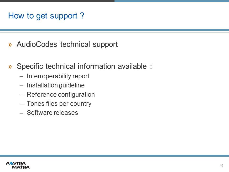 16 How to get support ? »AudioCodes technical support »Specific technical information available : –Interroperability report –Installation guideline –R