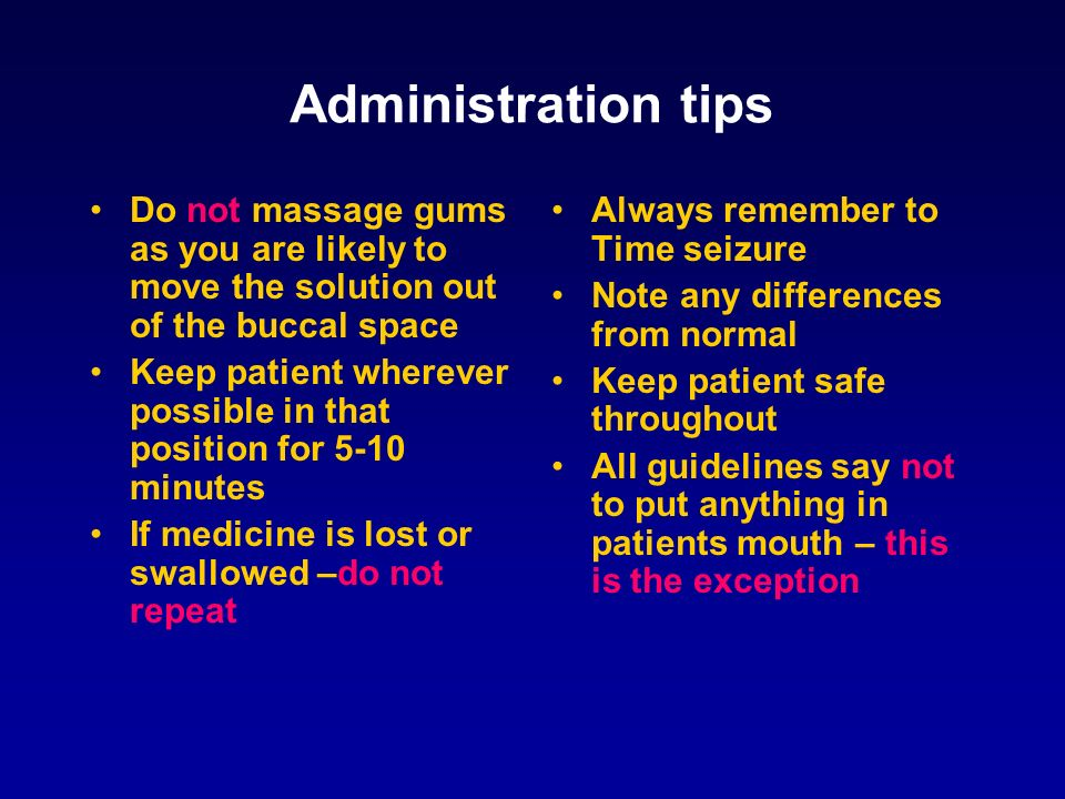 Administration tips Do not massage gums as you are likely to move the solution out of the buccal space Keep patient wherever possible in that position