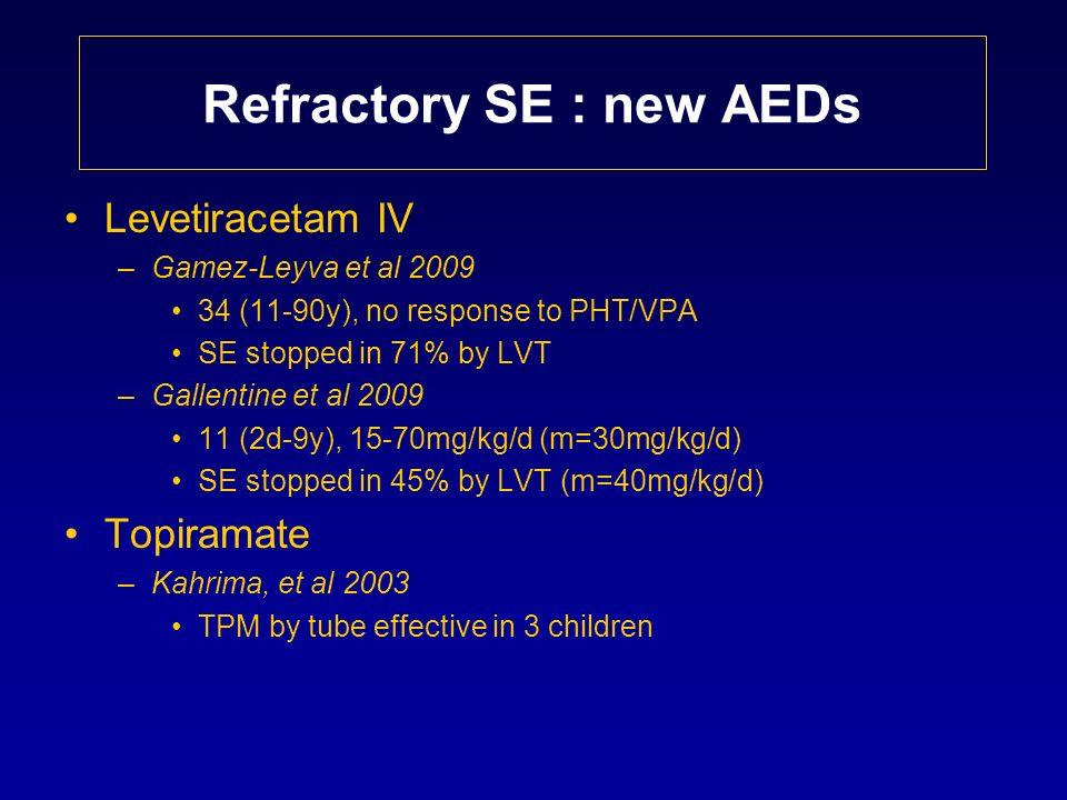 Refractory SE : new AEDs Levetiracetam IV –Gamez-Leyva et al 2009 34 (11-90y), no response to PHT/VPA SE stopped in 71% by LVT –Gallentine et al 2009