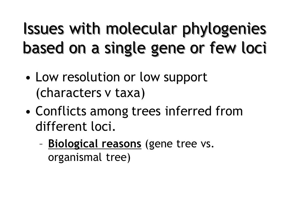 Issues with molecular phylogenies based on a single gene or few loci Low resolution or low support (characters v taxa) Conflicts among trees inferred from different loci.
