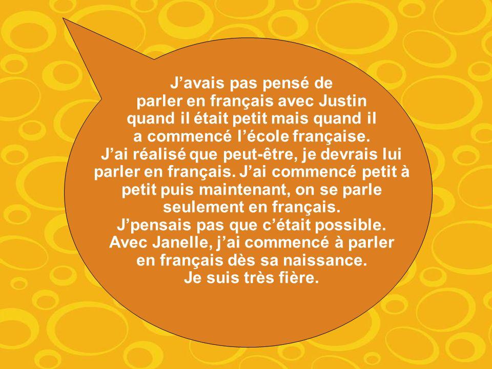 Javais pas pensé de parler en français avec Justin quand il était petit mais quand il a commencé lécole française.