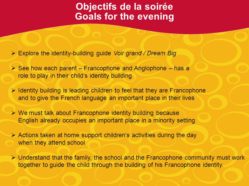 Explore the identity-building guide Voir grand / Dream Big See how each parent – Francophone and Anglophone – has a role to play in their childs identity building Identity building is leading children to feel that they are Francophone and to give the French language an important place in their lives We must talk about Francophone identity building because English already occupies an important place in a minority setting Actions taken at home support childrens activities during the day when they attend school Understand that the family, the school and the Francophone community must work together to guide the child through the building of his Francophone identity.