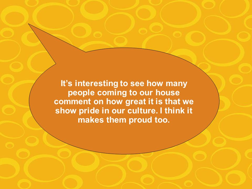 Its interesting to see how many people coming to our house comment on how great it is that we show pride in our culture.