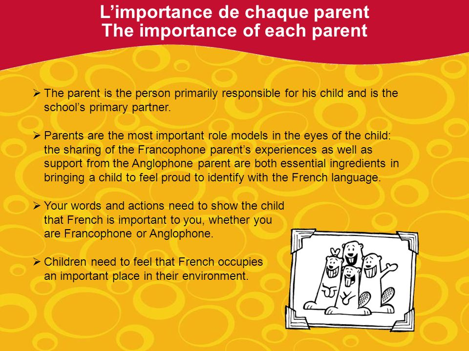 Limportance de chaque parent The importance of each parent The parent is the person primarily responsible for his child and is the schools primary partner.
