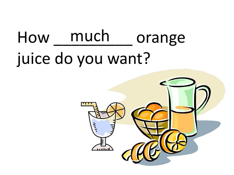 How _________ orange juice do you want much