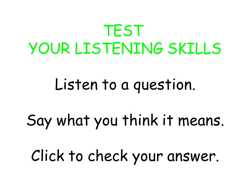 TEST YOUR LISTENING SKILLS Listen to a question.Say what you think it means.