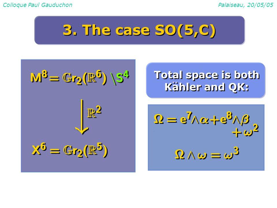 Colloque Paul GauduchonPalaiseau, 20/05/05 3. The case SO(5,C) Total space is both Kahler and QK: