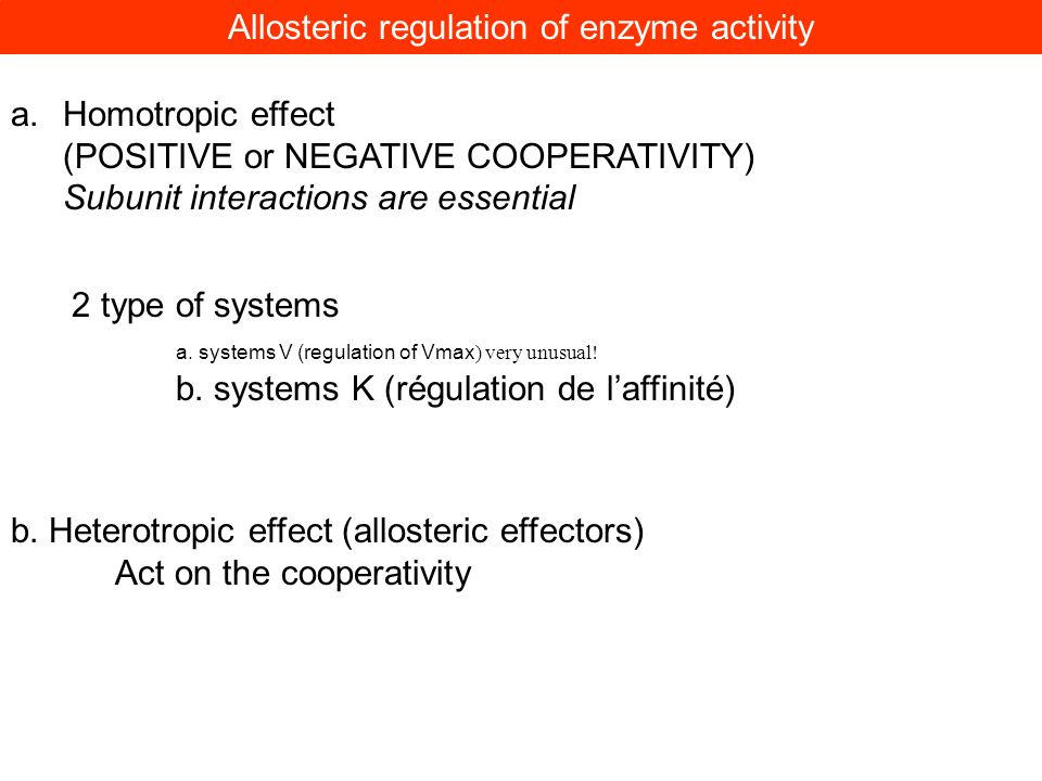 Allosteric regulation of enzyme activity a.Homotropic effect (POSITIVE or NEGATIVE COOPERATIVITY) Subunit interactions are essential b. Heterotropic e