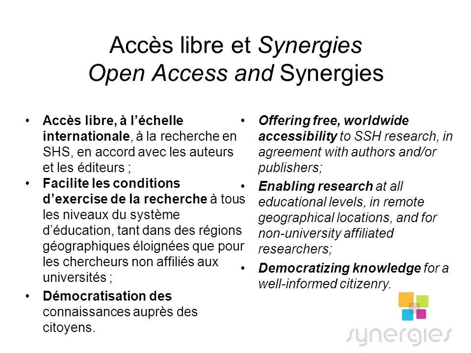 Accès libre et Synergies Open Access and Synergies Accès libre, à léchelle internationale, à la recherche en SHS, en accord avec les auteurs et les éditeurs ; Facilite les conditions dexercise de la recherche à tous les niveaux du système déducation, tant dans des régions géographiques éloignées que pour les chercheurs non affiliés aux universités ; Démocratisation des connaissances auprès des citoyens.