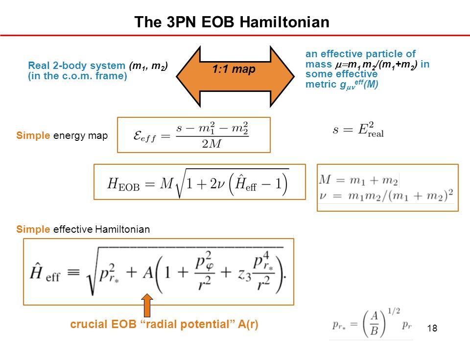 18 The 3PN EOB Hamiltonian Simple energy map Simple effective Hamiltonian Real 2-body system (m 1, m 2 ) (in the c.o.m. frame) an effective particle o