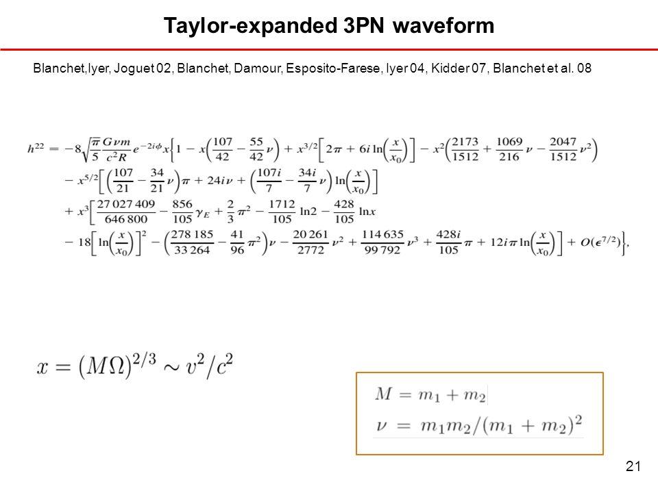 Taylor-expanded 3PN waveform Blanchet,Iyer, Joguet 02, Blanchet, Damour, Esposito-Farese, Iyer 04, Kidder 07, Blanchet et al. 08 21