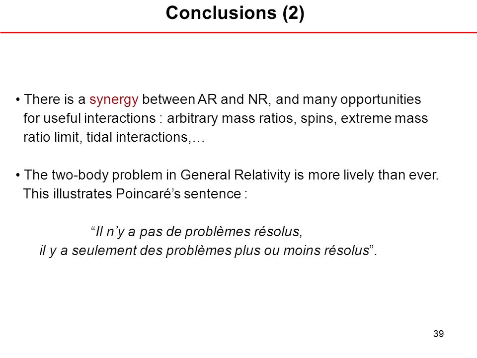 39 Conclusions (2) There is a synergy between AR and NR, and many opportunities for useful interactions : arbitrary mass ratios, spins, extreme mass r