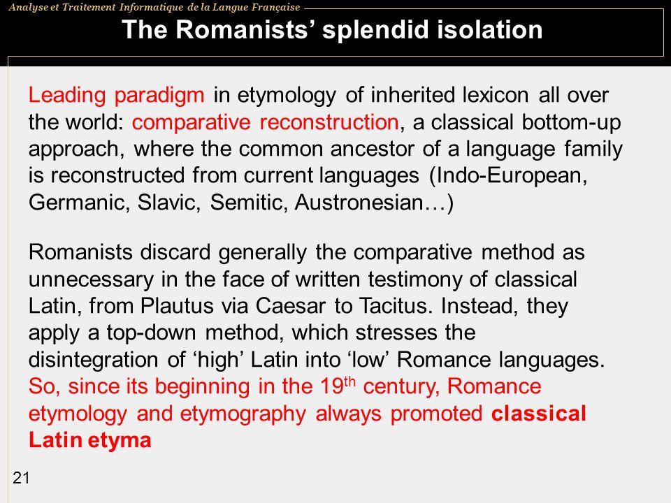 Analyse et Traitement Informatique de la Langue Française 21 The Romanists splendid isolation Leading paradigm in etymology of inherited lexicon all o