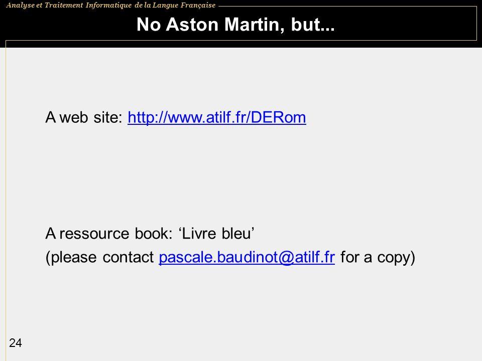 Analyse et Traitement Informatique de la Langue Française 24 No Aston Martin, but... A web site: http://www.atilf.fr/DERomhttp://www.atilf.fr/DERom A