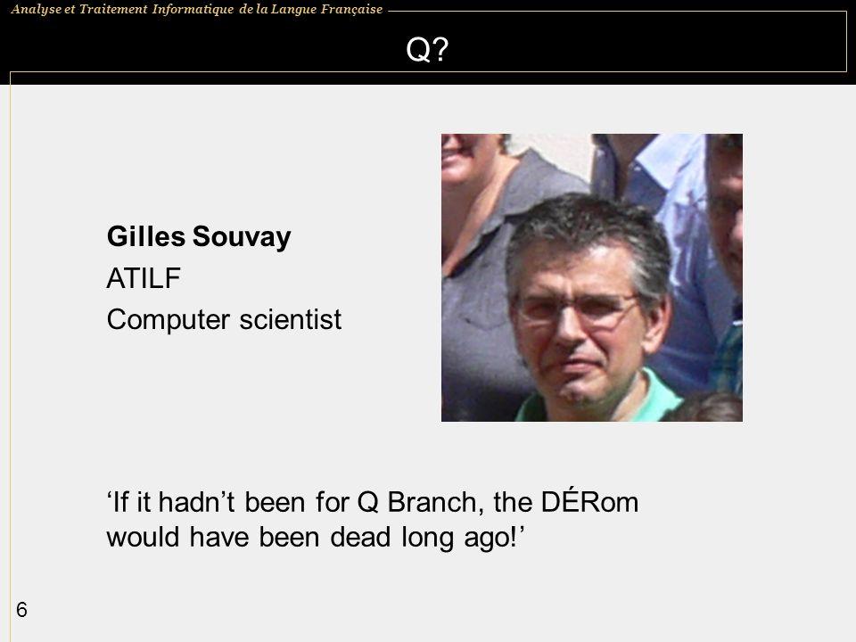 Analyse et Traitement Informatique de la Langue Française 6 If it hadnt been for Q Branch, the DÉRom would have been dead long ago! Q? Gilles Souvay A