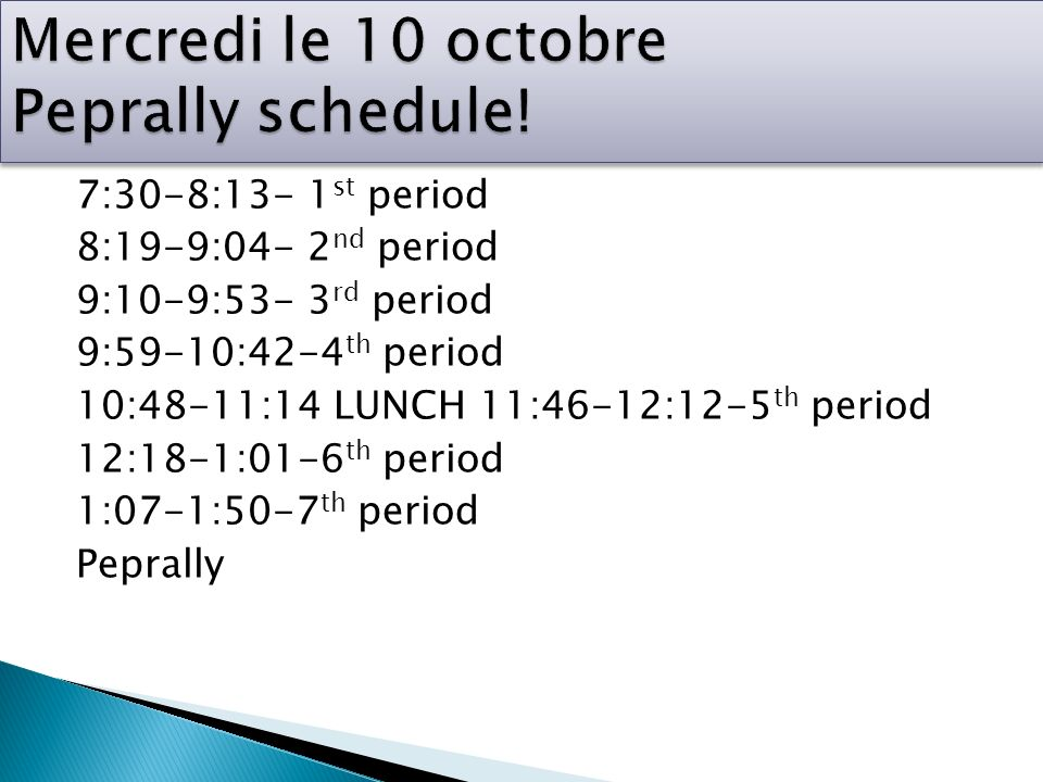 7:30-8:13- 1 st period 8:19-9:04- 2 nd period 9:10-9:53- 3 rd period 9:59-10:42-4 th period 10:48-11:14 LUNCH 11:46-12:12-5 th period 12:18-1:01-6 th