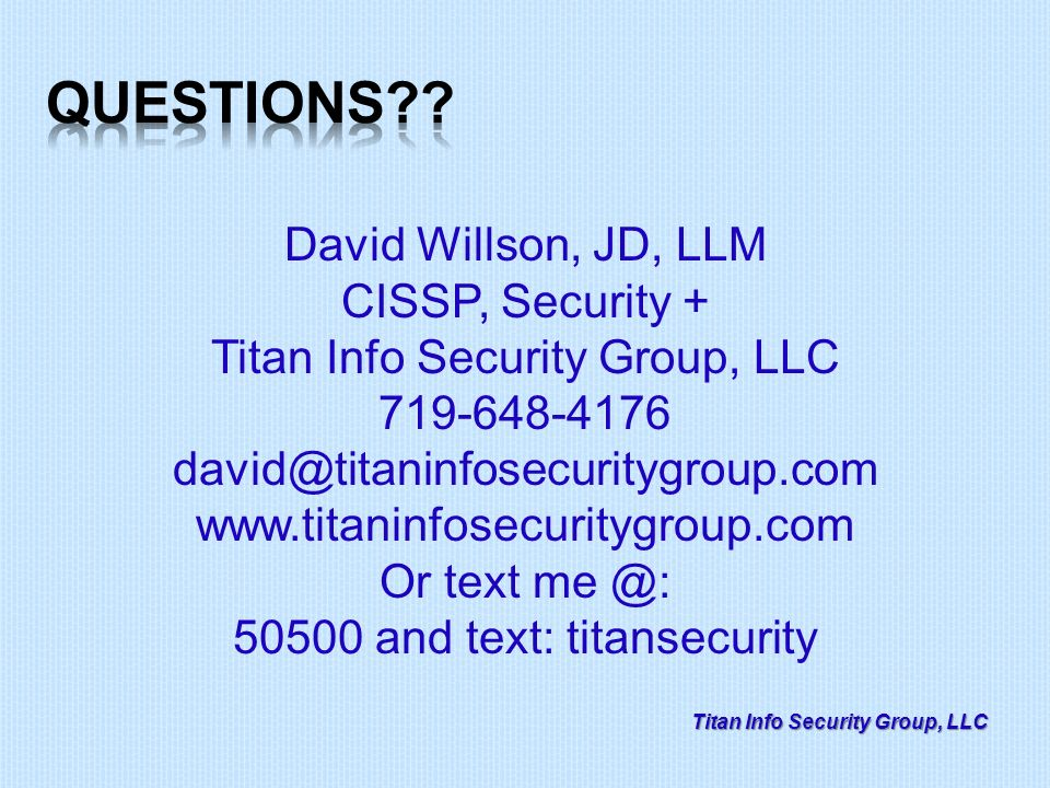 Titan Info Security Group, LLC David Willson, JD, LLM CISSP, Security + Titan Info Security Group, LLC 719-648-4176 david@titaninfosecuritygroup.com www.titaninfosecuritygroup.com Or text me @: 50500 and text: titansecurity