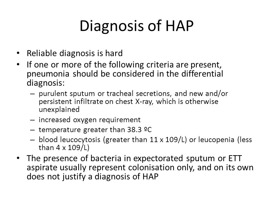 Diagnosis of HAP Reliable diagnosis is hard If one or more of the following criteria are present, pneumonia should be considered in the differential d