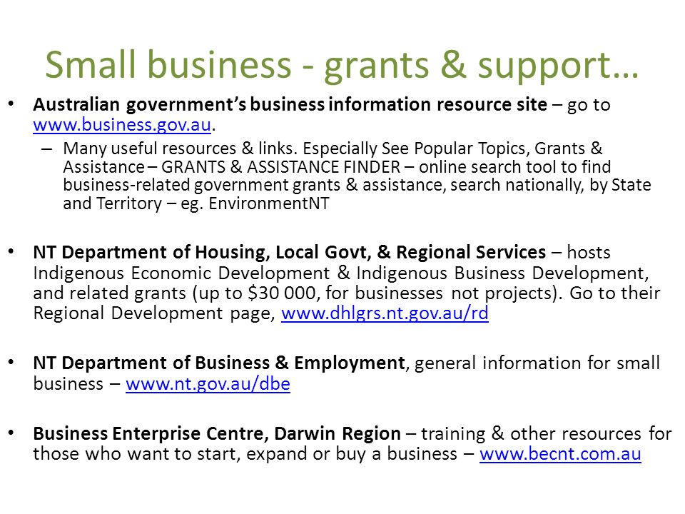 Small business - grants & support… Australian governments business information resource site – go to www.business.gov.au.