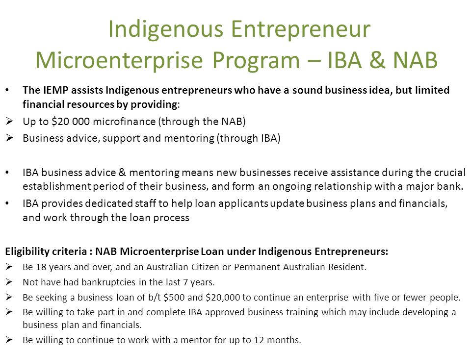 Indigenous Entrepreneur Microenterprise Program – IBA & NAB The IEMP assists Indigenous entrepreneurs who have a sound business idea, but limited financial resources by providing: Up to $20 000 microfinance (through the NAB) Business advice, support and mentoring (through IBA) IBA business advice & mentoring means new businesses receive assistance during the crucial establishment period of their business, and form an ongoing relationship with a major bank.