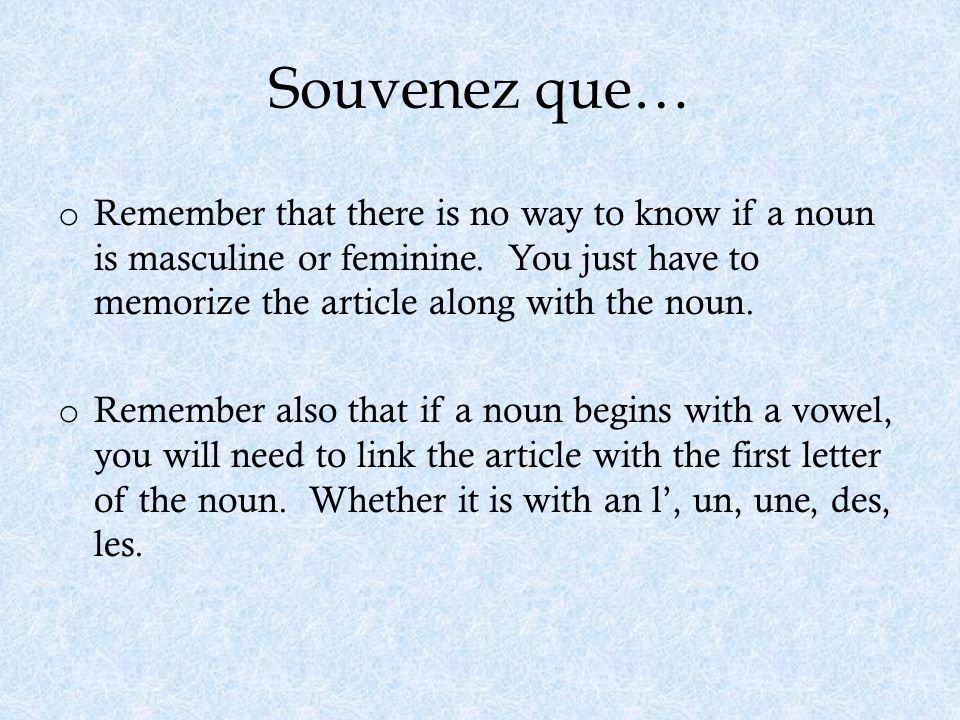 Souvenez que… o Remember that there is no way to know if a noun is masculine or feminine. You just have to memorize the article along with the noun. o
