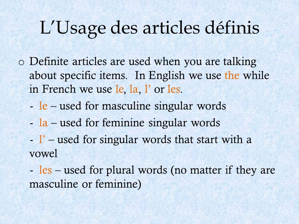 LUsage des articles définis o Definite articles are used when you are talking about specific items. In English we use the while in French we use le, l