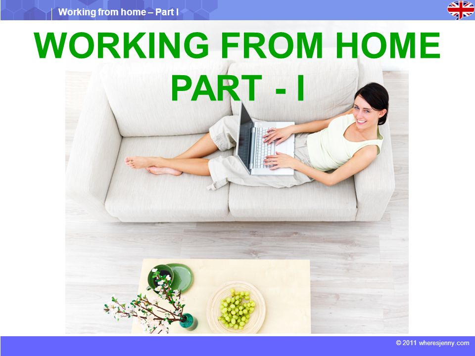 Working from home – Part I © 2011 wheresjenny.com WORKING FROM HOME PART - I