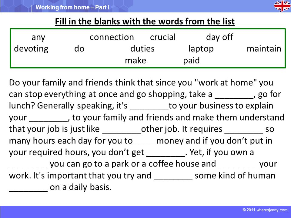 Working from home – Part I © 2011 wheresjenny.com Fill in the blanks with the words from the list Do your family and friends think that since you work at home you can stop everything at once and go shopping, take a ________, go for lunch.