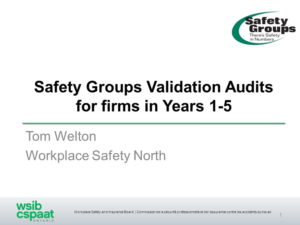 Workplace Safety and Insurance Board | Commission de la sécurité professionnelle et de lassurance contre les accidents du travail Safety Groups Validation Audits for firms in Years 1-5 Tom Welton Workplace Safety North 1