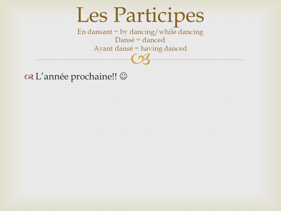 Lannée prochaine!! Les Participes En dansant = by dancing/while dancing Dansé = danced Ayant dansé = having danced